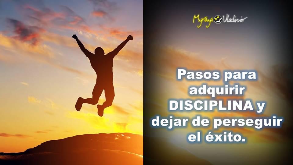 Como adquirir disciplina y dejar de perseguir el exito