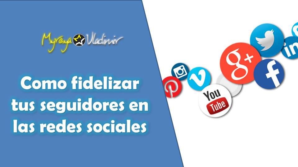 Como fidelizar tus seguidores en las redes sociales